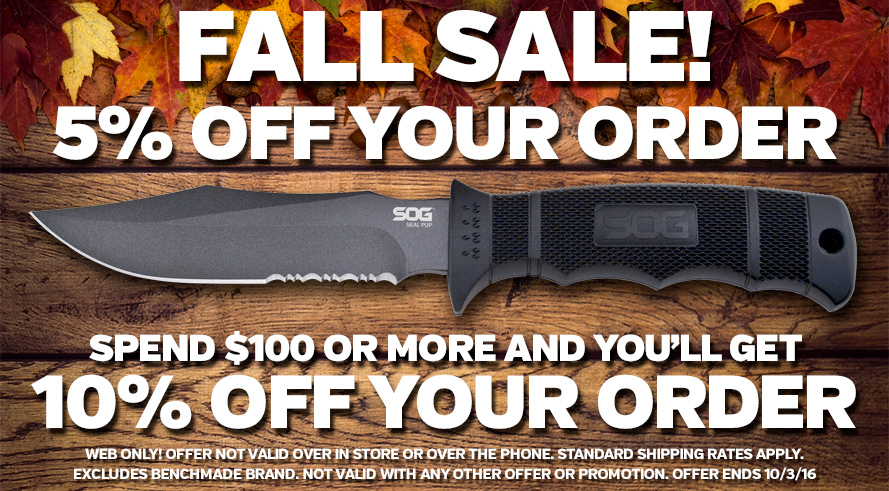 Fall Sale - 5% Off, 10% Orders of $100 or More! Web Only! Standard Shipping Rates Apply. Excludes Benchmade Brand. Not Valid with Clearance Items, Sale Items, or Any Other Promotion. Offer Ends 10/3/16.